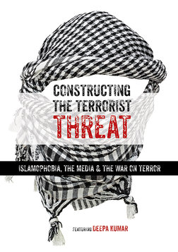 Constructing the Terrorist Threat - Islamophobia, The Media & The War on Terror